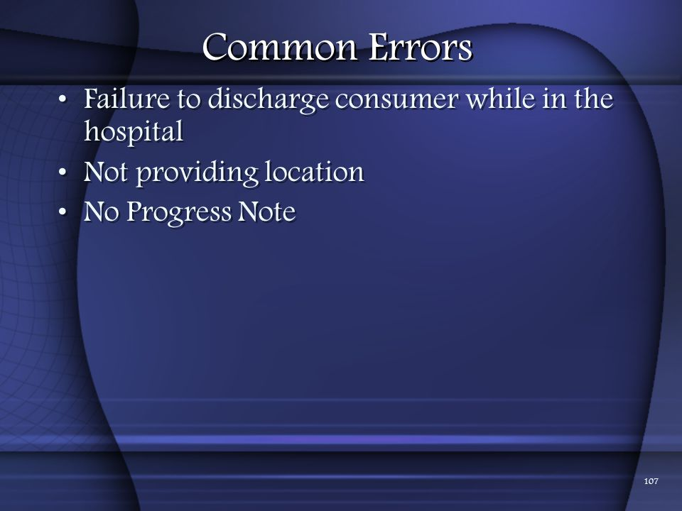 Common Errors Failure to discharge consumer while in the hospital