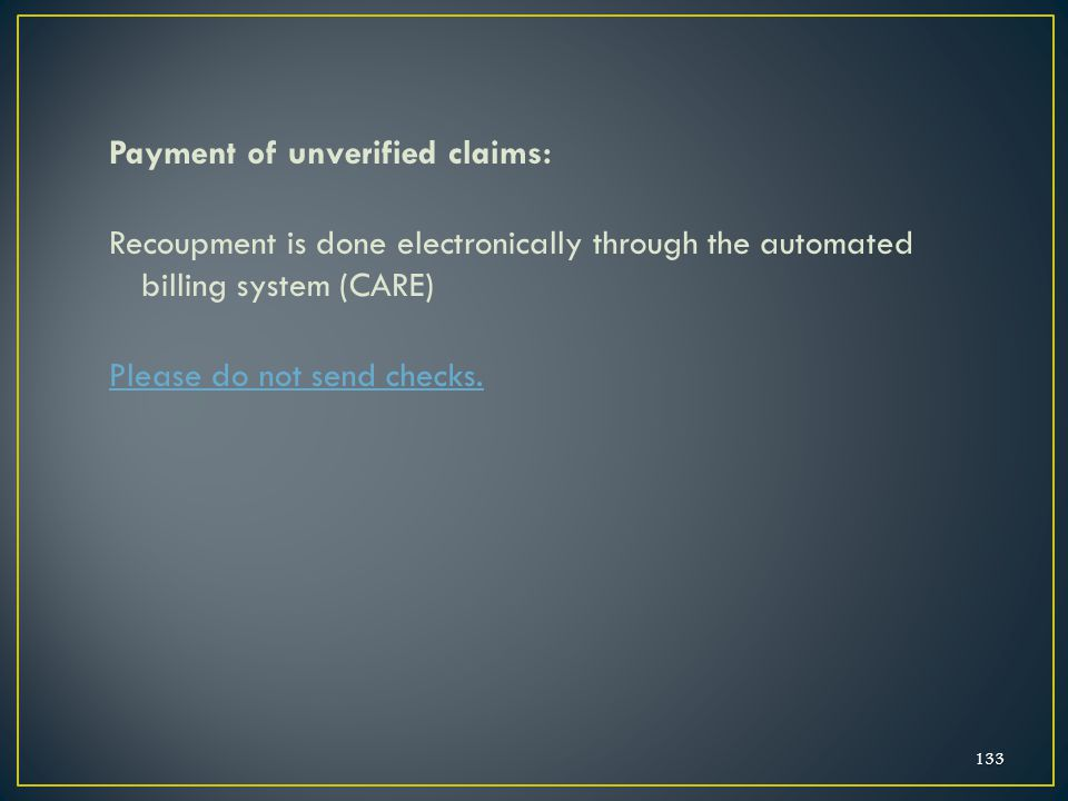 01/24/2012 Payment of unverified claims: Recoupment is done electronically through the automated billing system (CARE) Please do not send checks.