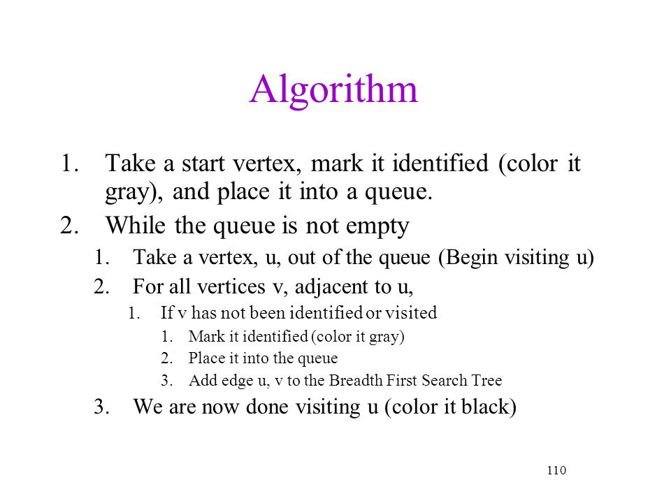Algorithm Take a start vertex, mark it identified (color it gray), and place it into a queue. While the queue is not empty.