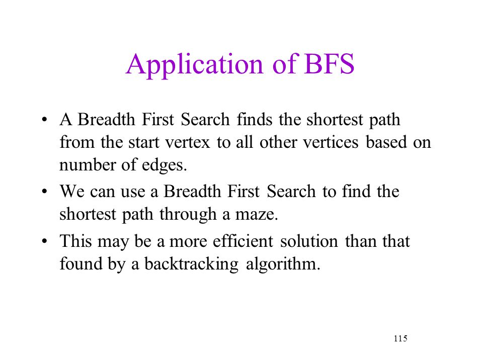 Application of BFS A Breadth First Search finds the shortest path from the start vertex to all other vertices based on number of edges.