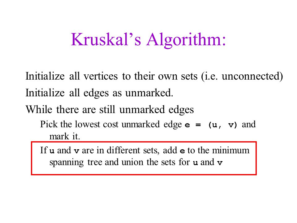 Kruskal's Algorithm: Initialize all vertices to their own sets (i.e. unconnected) Initialize all edges as unmarked.