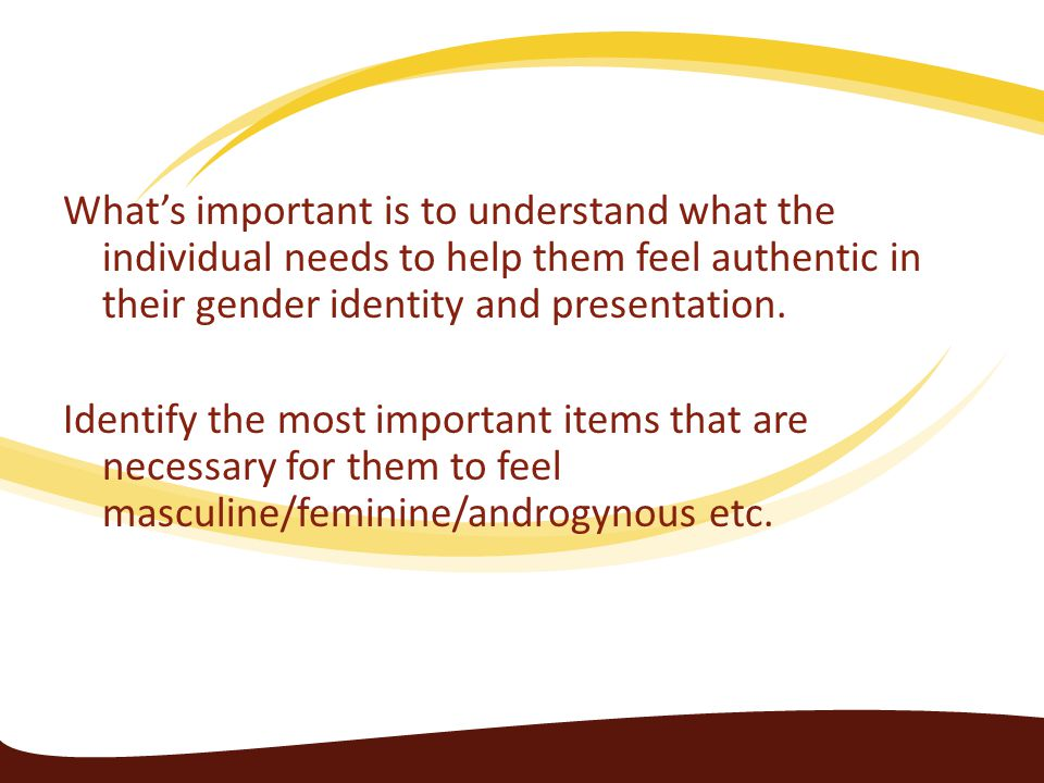 What's important is to understand what the individual needs to help them feel authentic in their gender identity and presentation.
