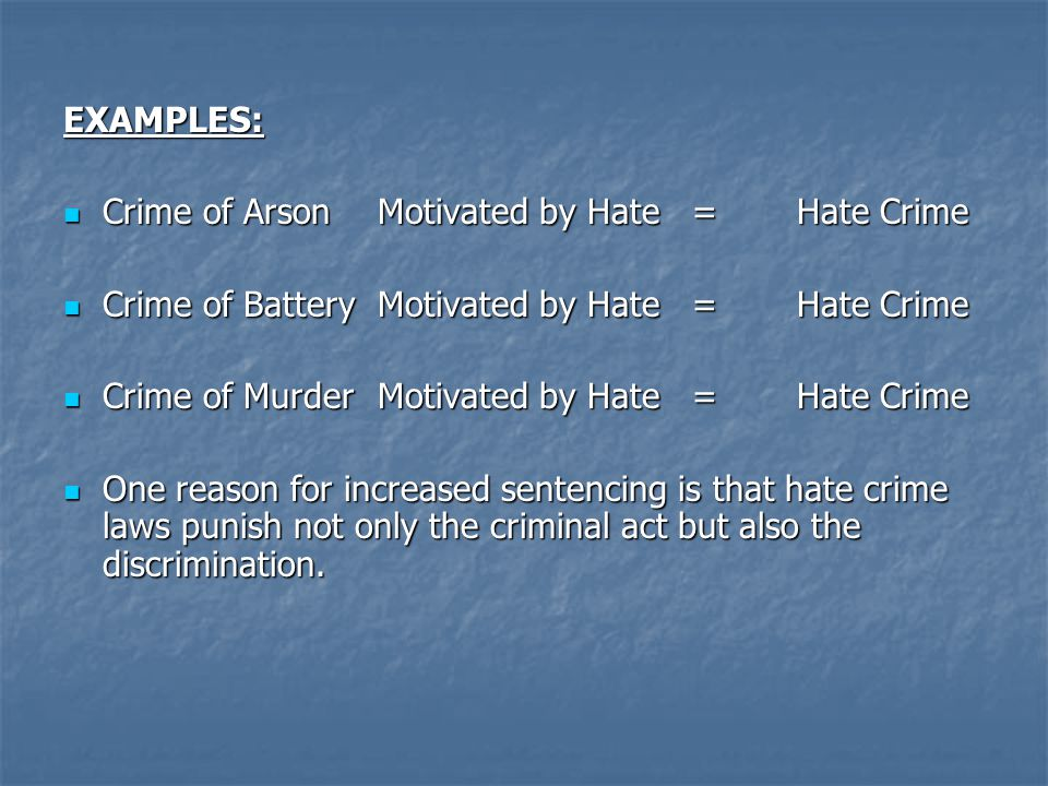 EXAMPLES: Crime of Arson Motivated by Hate = Hate Crime. Crime of Battery Motivated by Hate = Hate Crime.