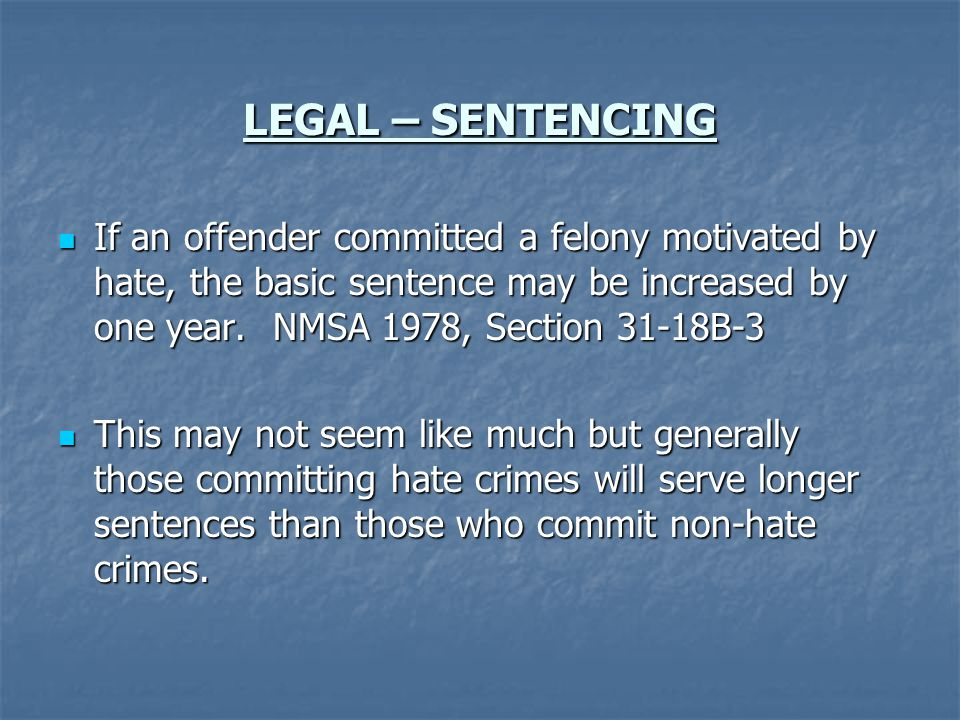 LEGAL – SENTENCING If an offender committed a felony motivated by hate, the basic sentence may be increased by one year. NMSA 1978, Section 31-18B-3.