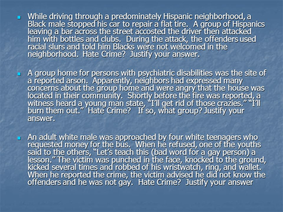 While driving through a predominately Hispanic neighborhood, a Black male stopped his car to repair a flat tire. A group of Hispanics leaving a bar across the street accosted the driver then attacked him with bottles and clubs. During the attack, the offenders used racial slurs and told him Blacks were not welcomed in the neighborhood. Hate Crime Justify your answer.