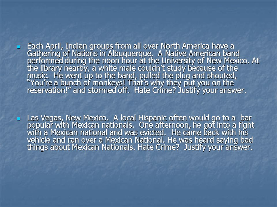 Each April, Indian groups from all over North America have a Gathering of Nations in Albuquerque. A Native American band performed during the noon hour at the University of New Mexico. At the library nearby, a white male couldn't study because of the music. He went up to the band, pulled the plug and shouted, You're a bunch of monkeys! That's why they put you on the reservation! and stormed off. Hate Crime Justify your answer.