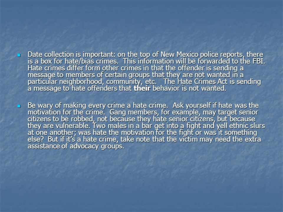 Date collection is important: on the top of New Mexico police reports, there is a box for hate/bias crimes. This information will be forwarded to the FBI. Hate crimes differ form other crimes in that the offender is sending a message to members of certain groups that they are not wanted in a particular neighborhood, community, etc. The Hate Crimes Act is sending a message to hate offenders that their behavior is not wanted.