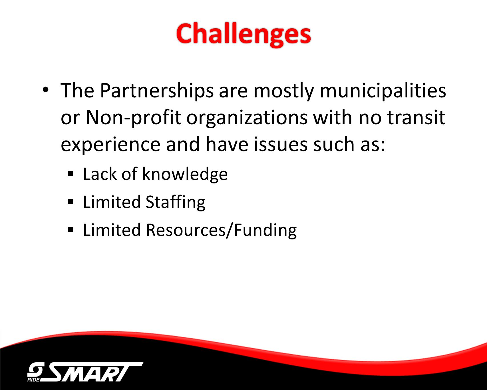 Challenges The Partnerships are mostly municipalities or Non-profit organizations with no transit experience and have issues such as: