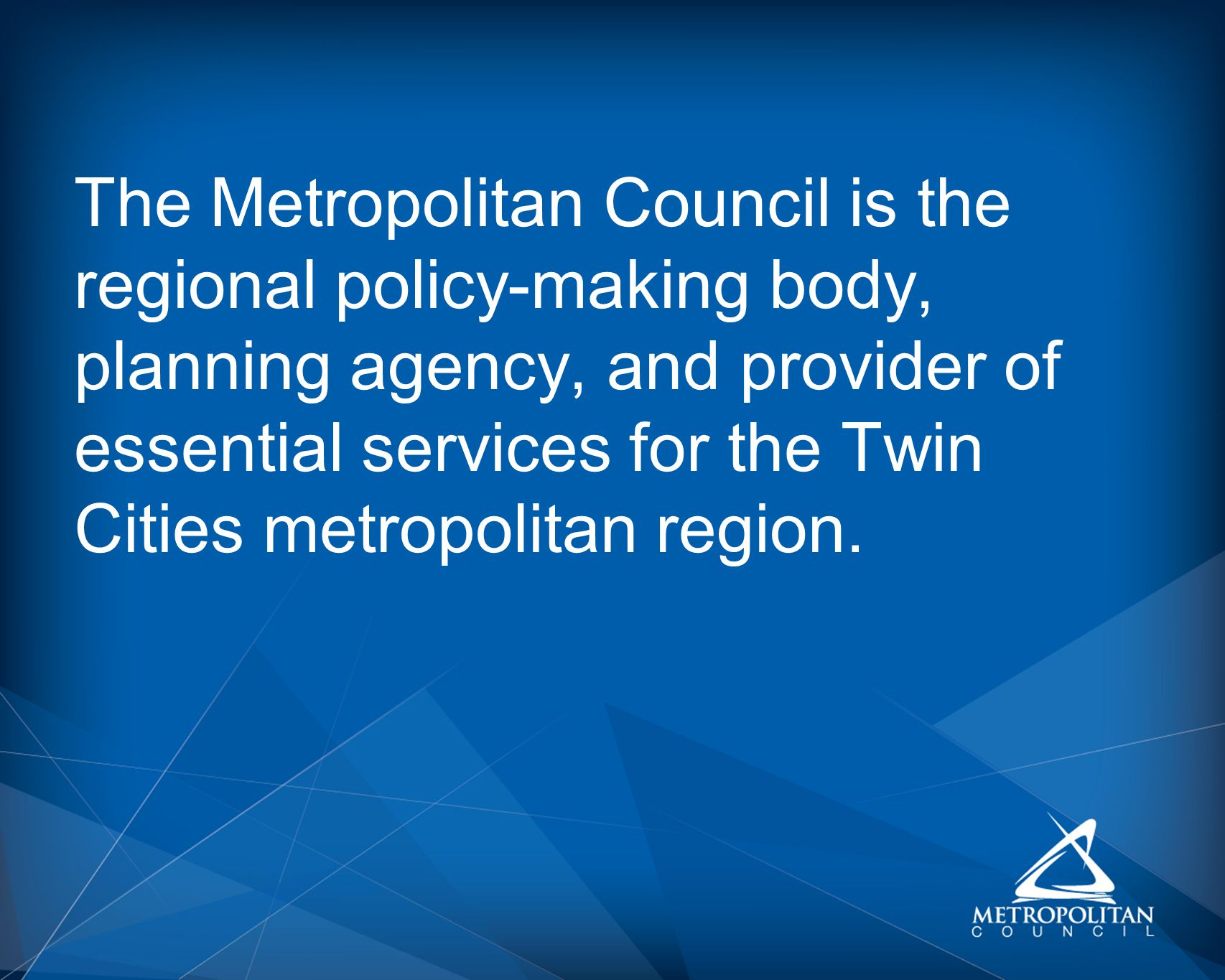 The Metropolitan Council is the regional policy-making body, planning agency, and provider of essential services for the Twin Cities metropolitan region.