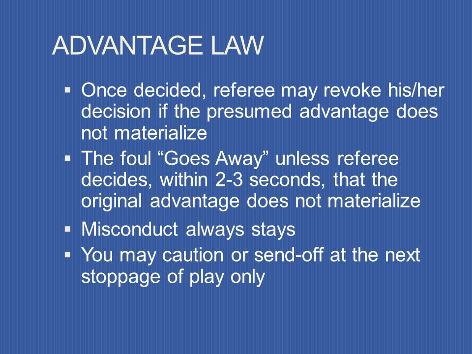 ADVANTAGE LAW Once decided, referee may revoke his/her decision if the presumed advantage does not materialize.