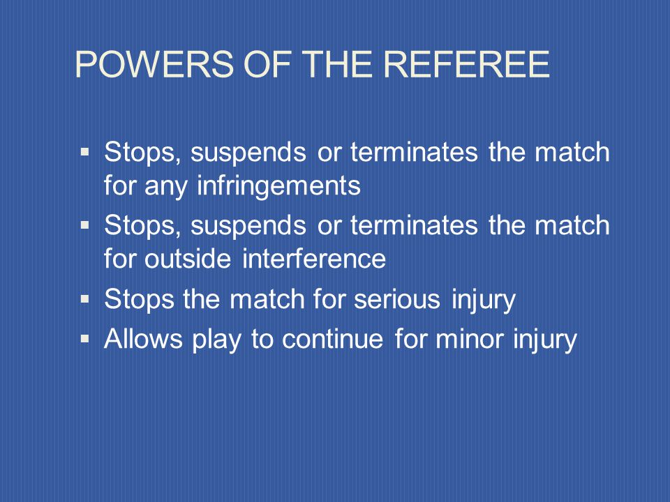 POWERS OF THE REFEREE Stops, suspends or terminates the match for any infringements.