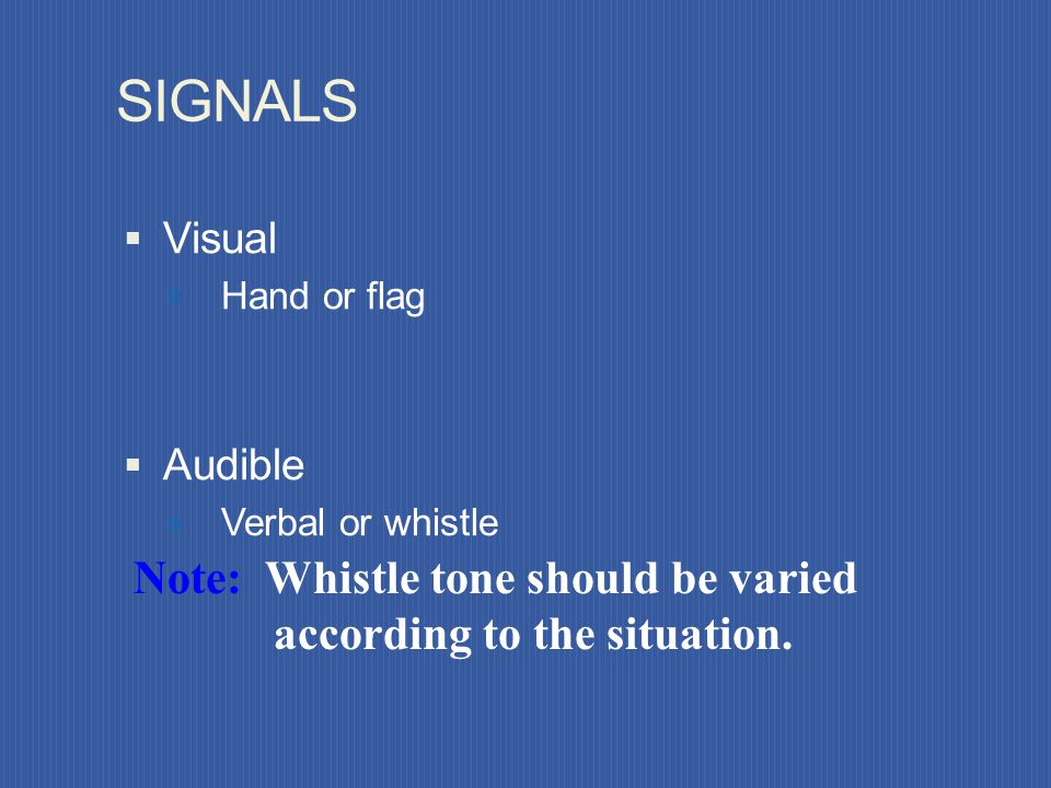 SIGNALS Visual. Hand or flag. Audible. Verbal or whistle.