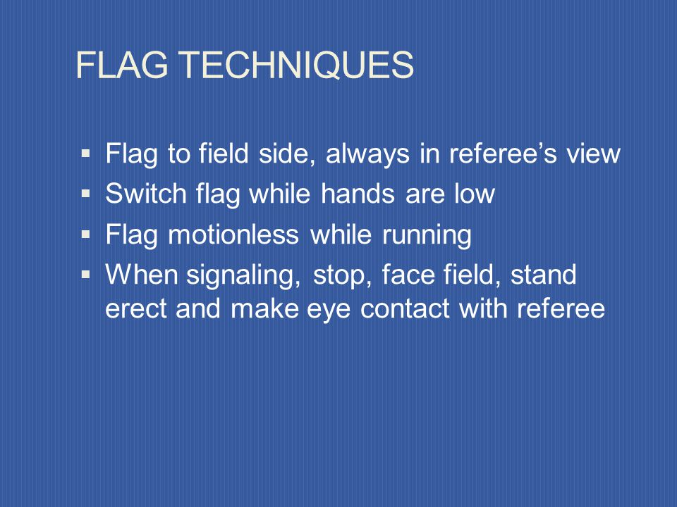 FLAG TECHNIQUES Flag to field side, always in referee's view