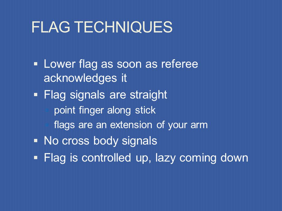 FLAG TECHNIQUES Lower flag as soon as referee acknowledges it
