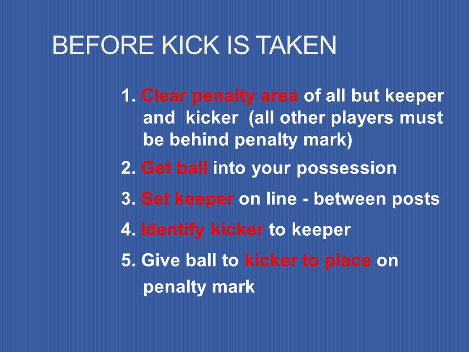 BEFORE KICK IS TAKEN 1. Clear penalty area of all but keeper and kicker (all other players must be behind penalty mark)