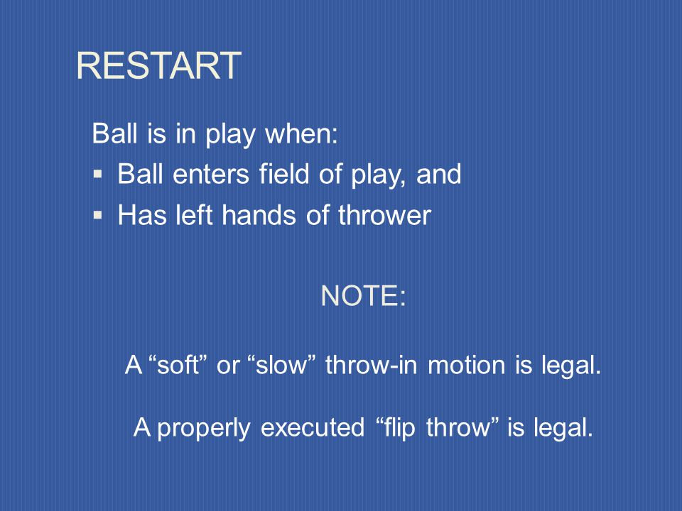 RESTART Ball is in play when: Ball enters field of play, and