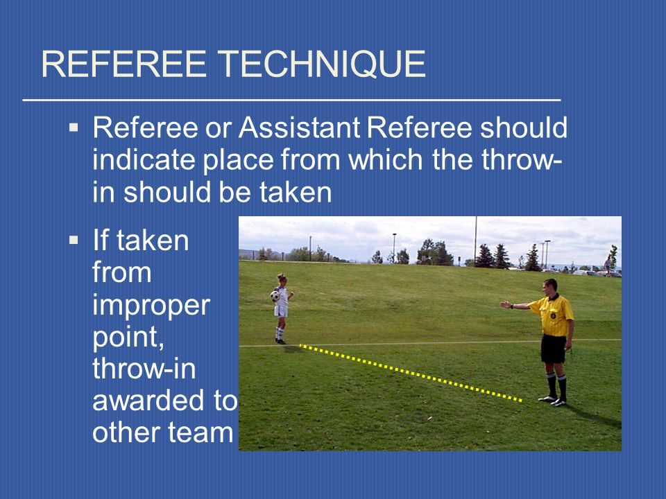 REFEREE TECHNIQUE Referee or Assistant Referee should indicate place from which the throw- in should be taken.
