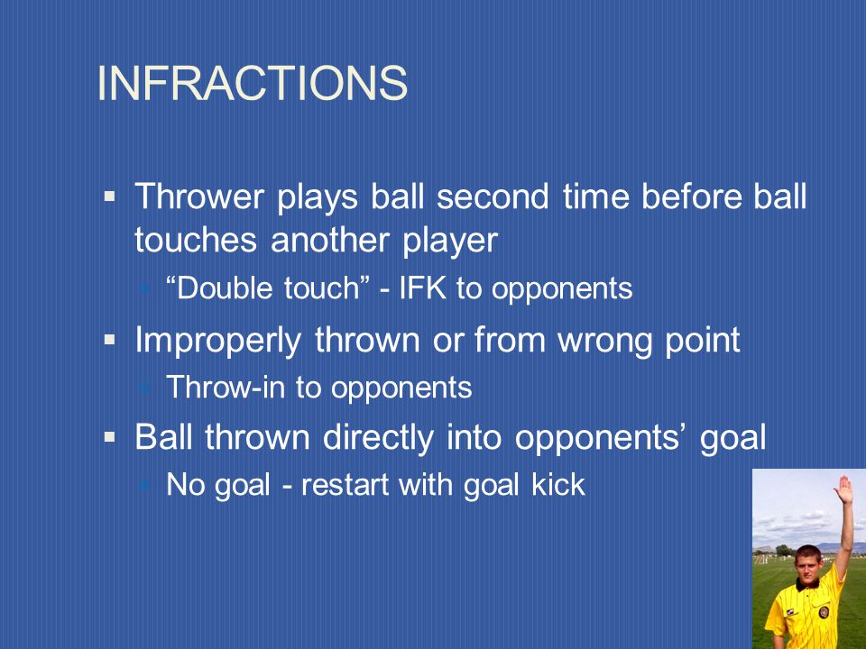 INFRACTIONS Thrower plays ball second time before ball touches another player. Double touch - IFK to opponents.
