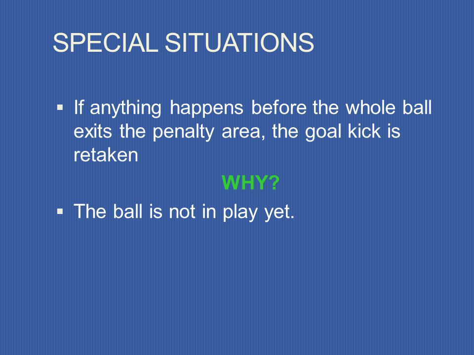 SPECIAL SITUATIONS If anything happens before the whole ball exits the penalty area, the goal kick is retaken.