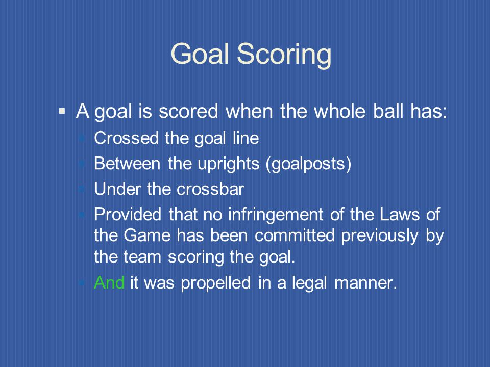 Goal Scoring A goal is scored when the whole ball has: