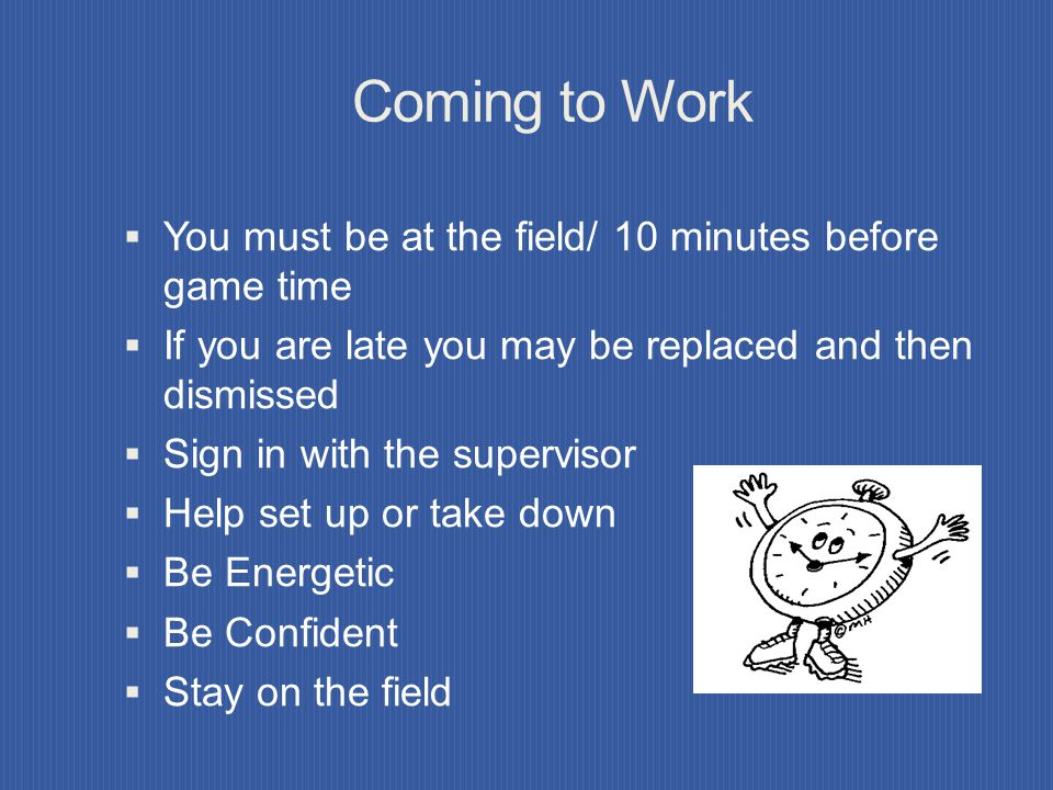 Coming to Work You must be at the field/ 10 minutes before game time