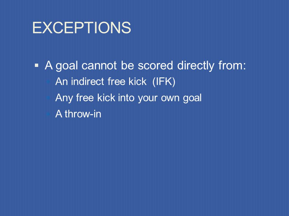 EXCEPTIONS A goal cannot be scored directly from: