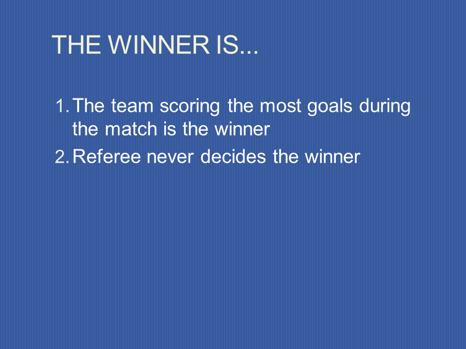 THE WINNER IS... The team scoring the most goals during the match is the winner.