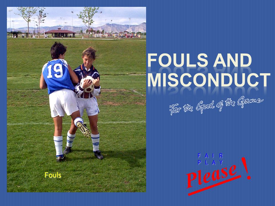 Fouls and Misconduct Please ! F A I R Fouls P L A Y Fouls