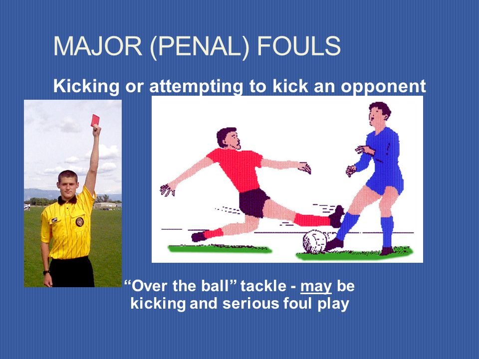 MAJOR (PENAL) FOULS Kicking or attempting to kick an opponent