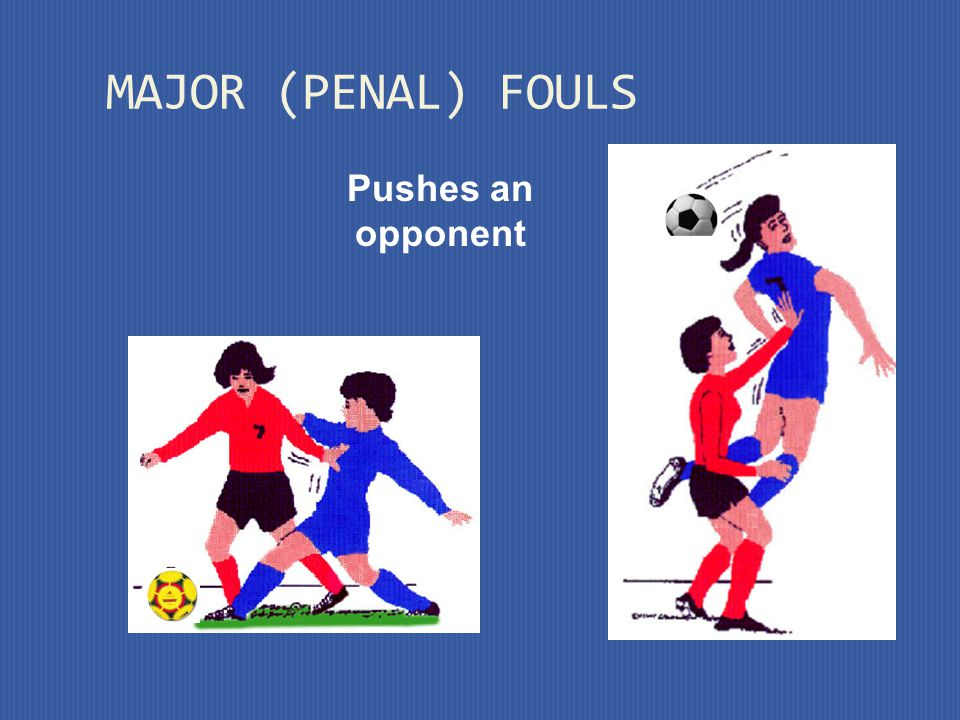 MAJOR (PENAL) FOULS Pushes an opponent