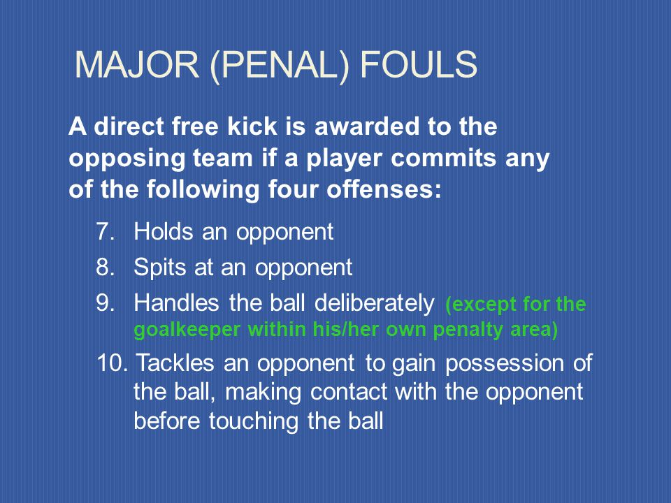 MAJOR (PENAL) FOULS A direct free kick is awarded to the opposing team if a player commits any of the following four offenses: