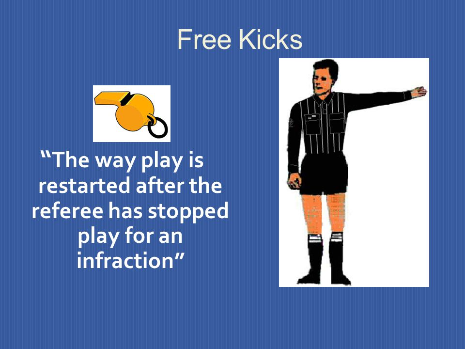 Free Kicks The way play is restarted after the referee has stopped play for an infraction