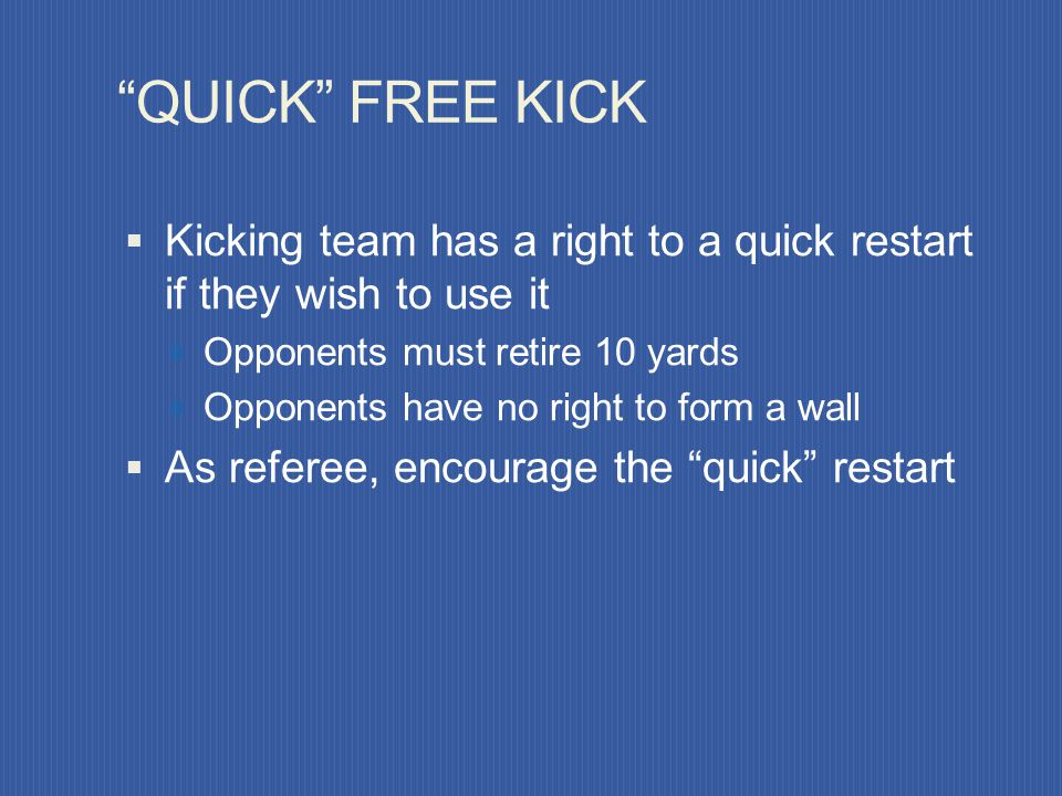 QUICK FREE KICK Kicking team has a right to a quick restart if they wish to use it. Opponents must retire 10 yards.