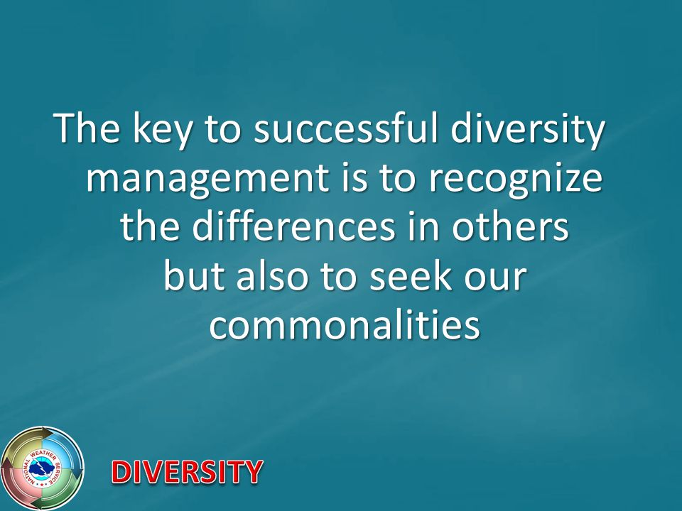 The key to successful diversity management is to recognize the differences in others but also to seek our commonalities
