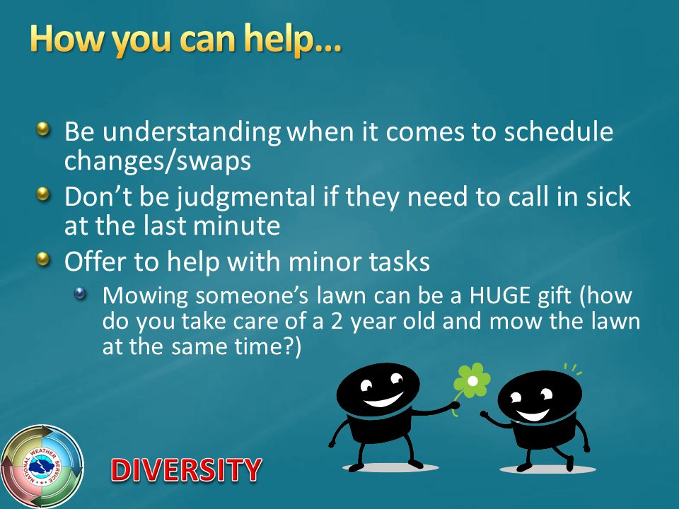 How you can help… Be understanding when it comes to schedule changes/swaps. Don't be judgmental if they need to call in sick at the last minute.
