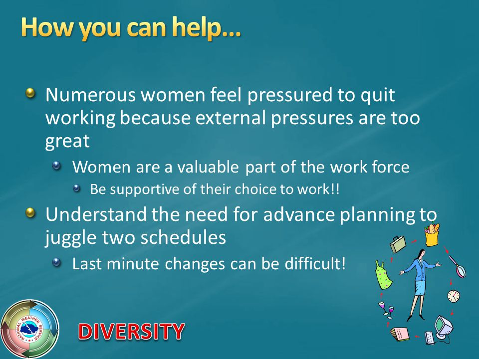 How you can help… Numerous women feel pressured to quit working because external pressures are too great.
