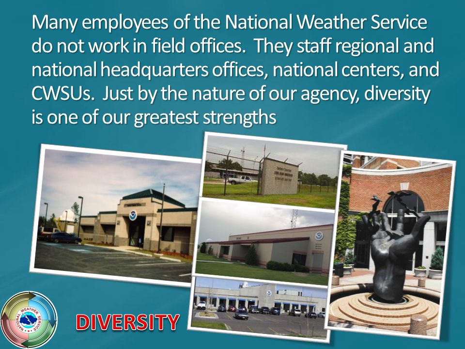 Many employees of the National Weather Service do not work in field offices. They staff regional and national headquarters offices, national centers, and CWSUs. Just by the nature of our agency, diversity is one of our greatest strengths