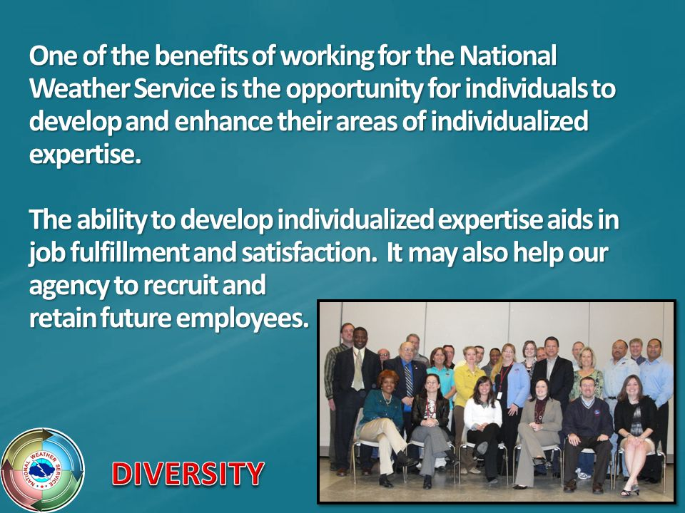 One of the benefits of working for the National Weather Service is the opportunity for individuals to develop and enhance their areas of individualized expertise. The ability to develop individualized expertise aids in job fulfillment and satisfaction. It may also help our agency to recruit and retain future employees.