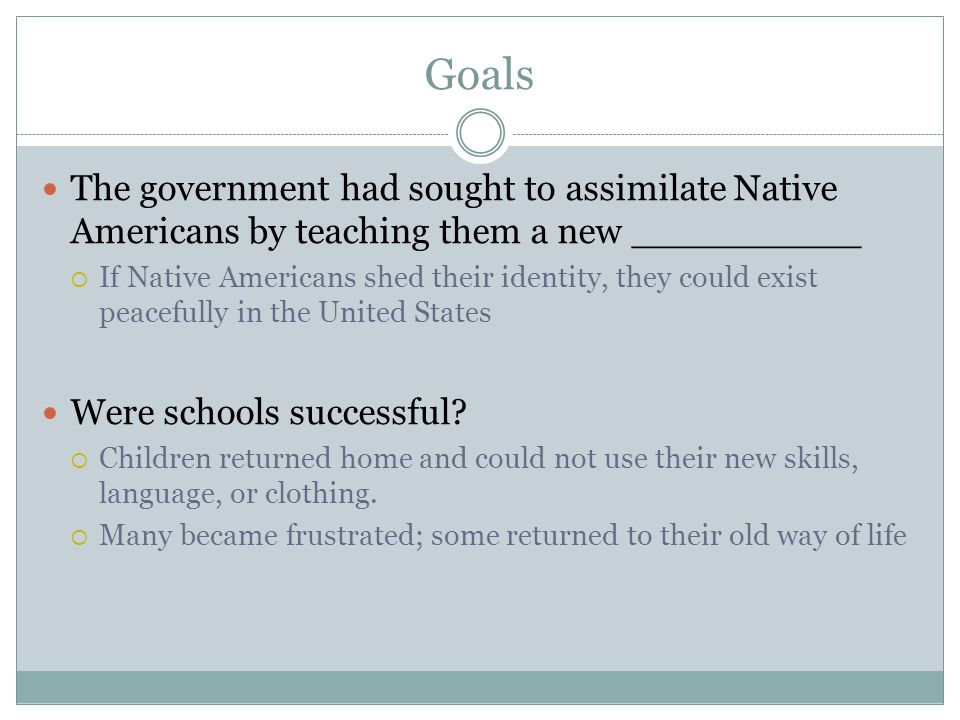 Goals The government had sought to assimilate Native Americans by teaching them a new __________.