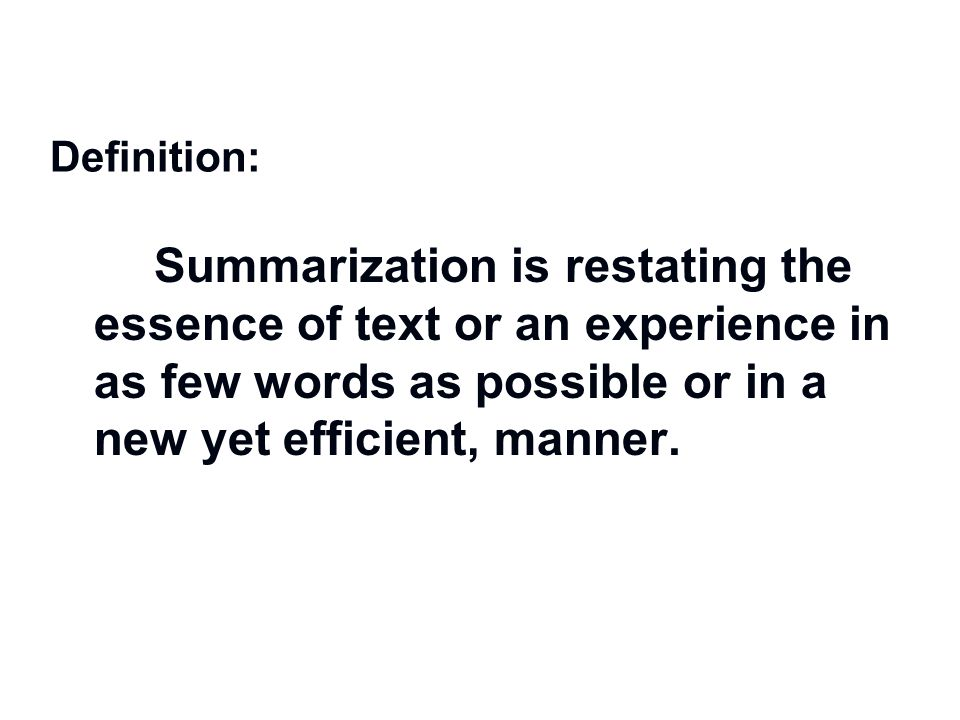 Definition: Summarization is restating the essence of text or an experience in as few words as possible or in a new yet efficient, manner.