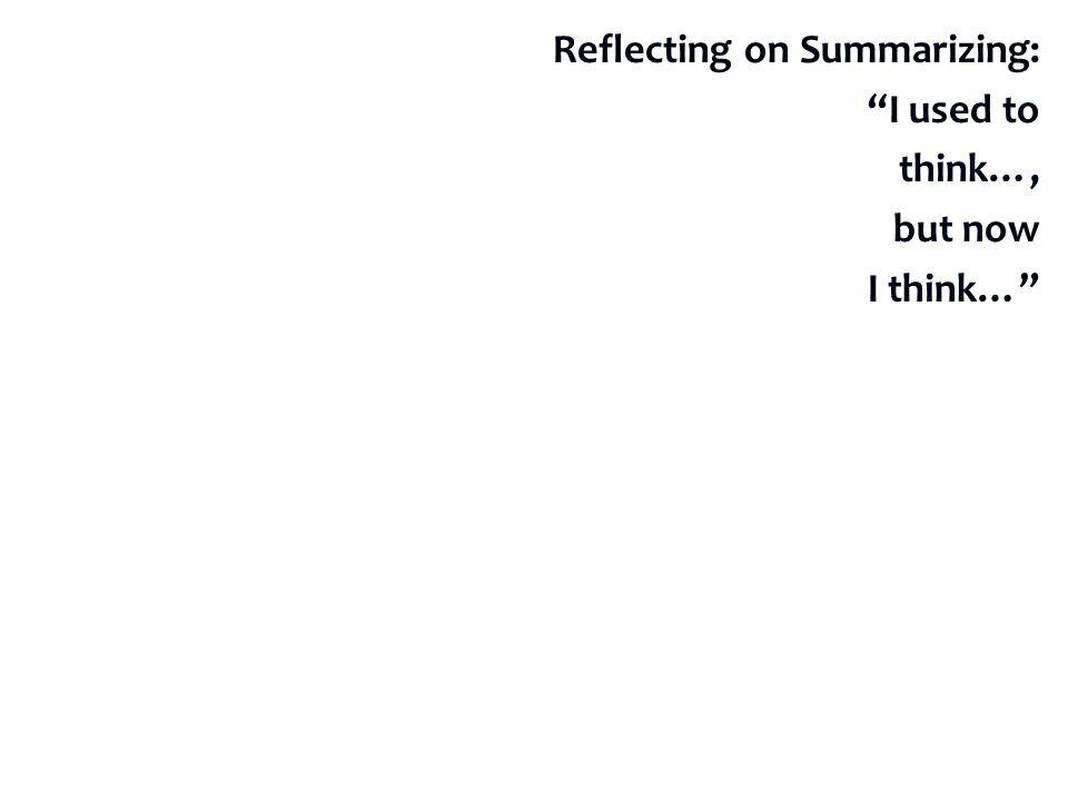 Reflecting on Summarizing: I used to think…, but now I think…