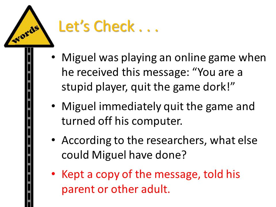 Let's Check . . . Miguel was playing an online game when he received this message: You are a stupid player, quit the game dork!