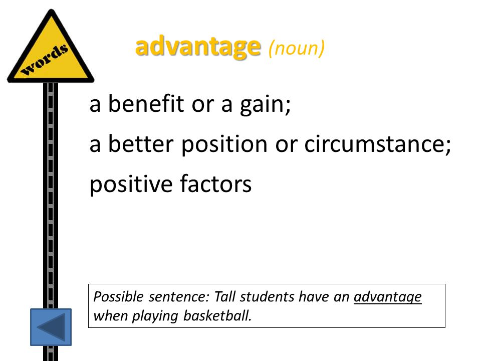 advantage (noun) a benefit or a gain; a better position or circumstance; positive factors Vocabulary.