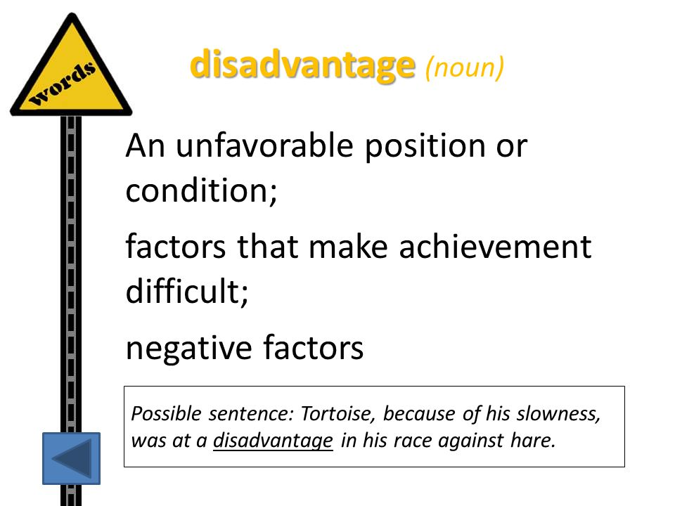 disadvantage (noun) An unfavorable position or condition; factors that make achievement difficult; negative factors