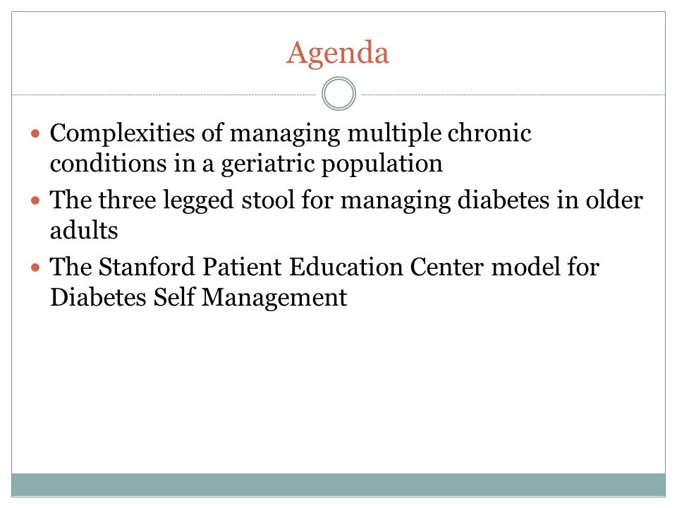 Agenda Complexities of managing multiple chronic conditions in a geriatric population. The three legged stool for managing diabetes in older adults.