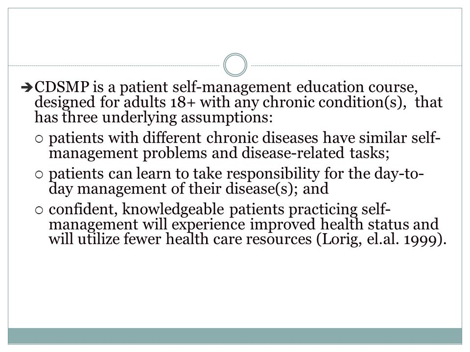 CDSMP is a patient self-management education course, designed for adults 18+ with any chronic condition(s), that has three underlying assumptions: