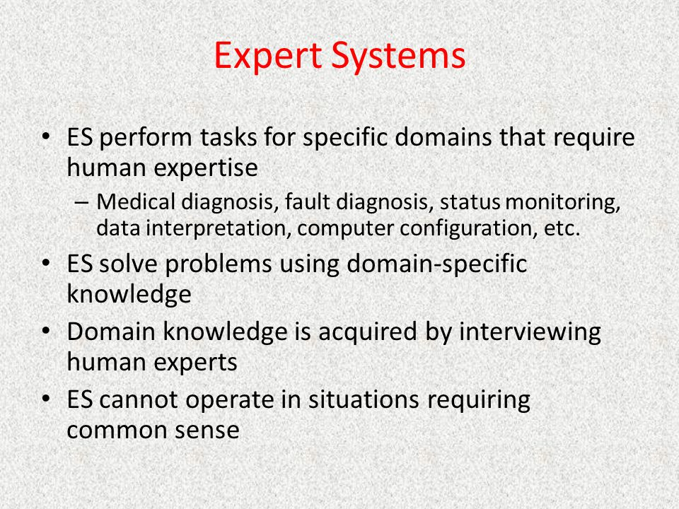 Expert Systems ES perform tasks for specific domains that require human expertise.