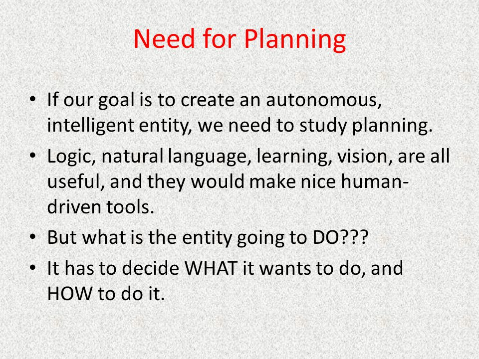 Need for Planning If our goal is to create an autonomous, intelligent entity, we need to study planning.