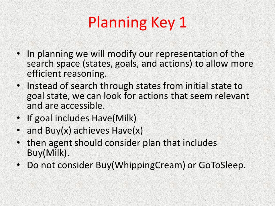 Planning Key 1 In planning we will modify our representation of the search space (states, goals, and actions) to allow more efficient reasoning.