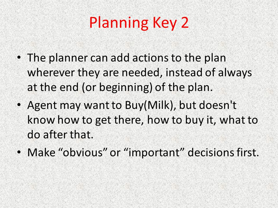 Planning Key 2 The planner can add actions to the plan wherever they are needed, instead of always at the end (or beginning) of the plan.